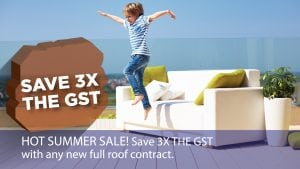 Save 3X the GST - Hot Summer Sale! Save 3X the GST with any new full roof contract.